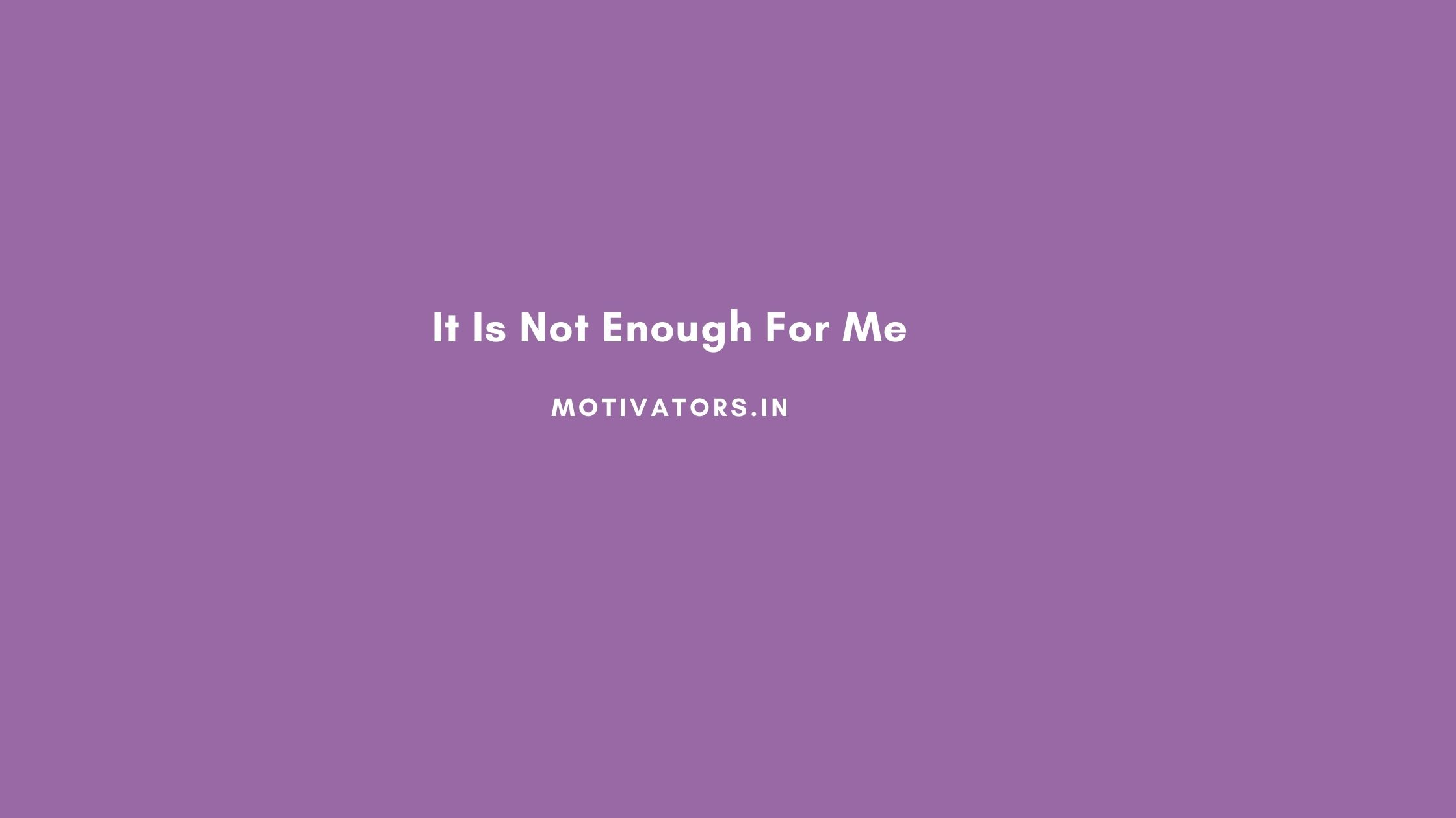 It Is Not Enough For Me