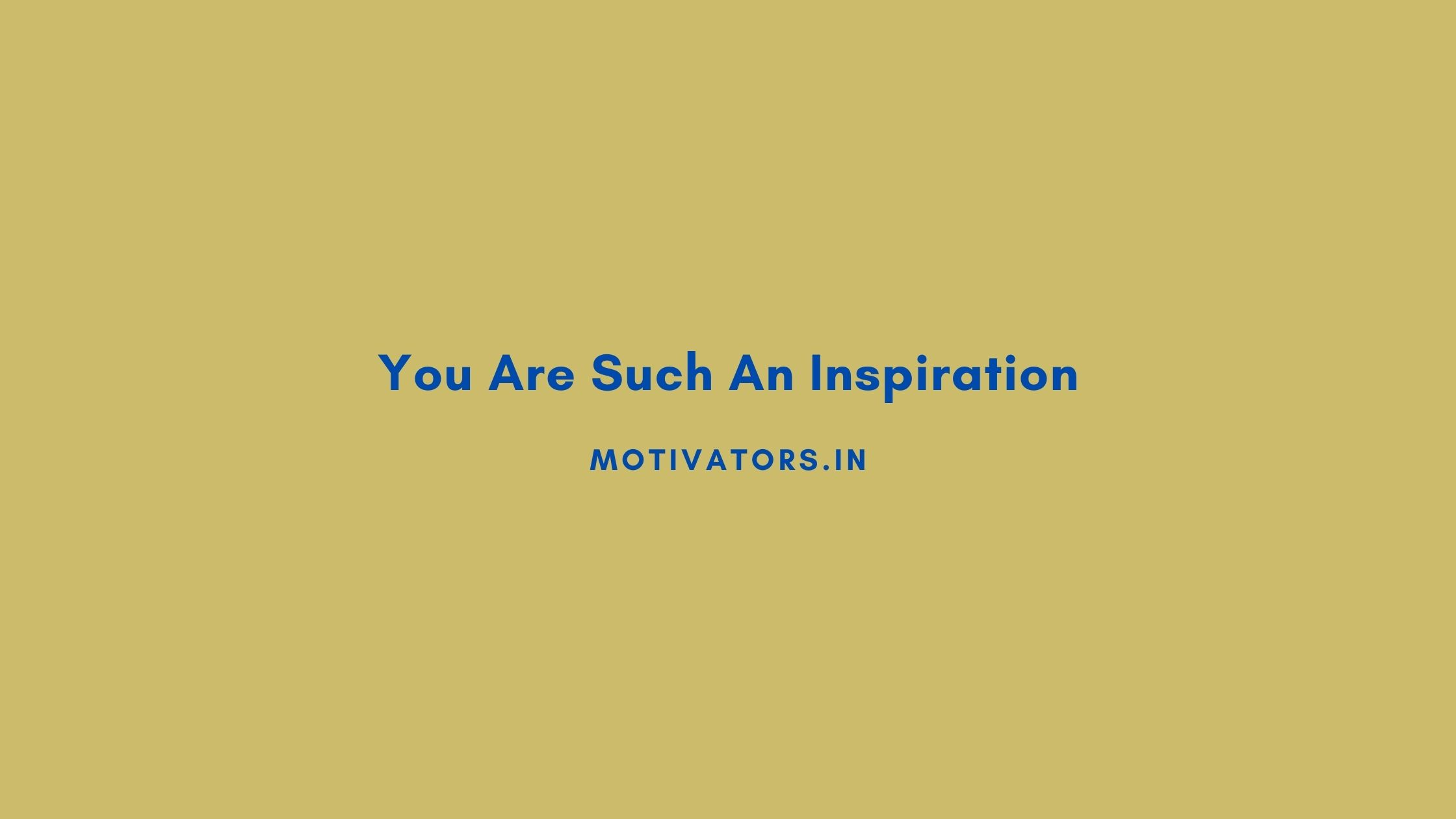 You Are Such An Inspiration