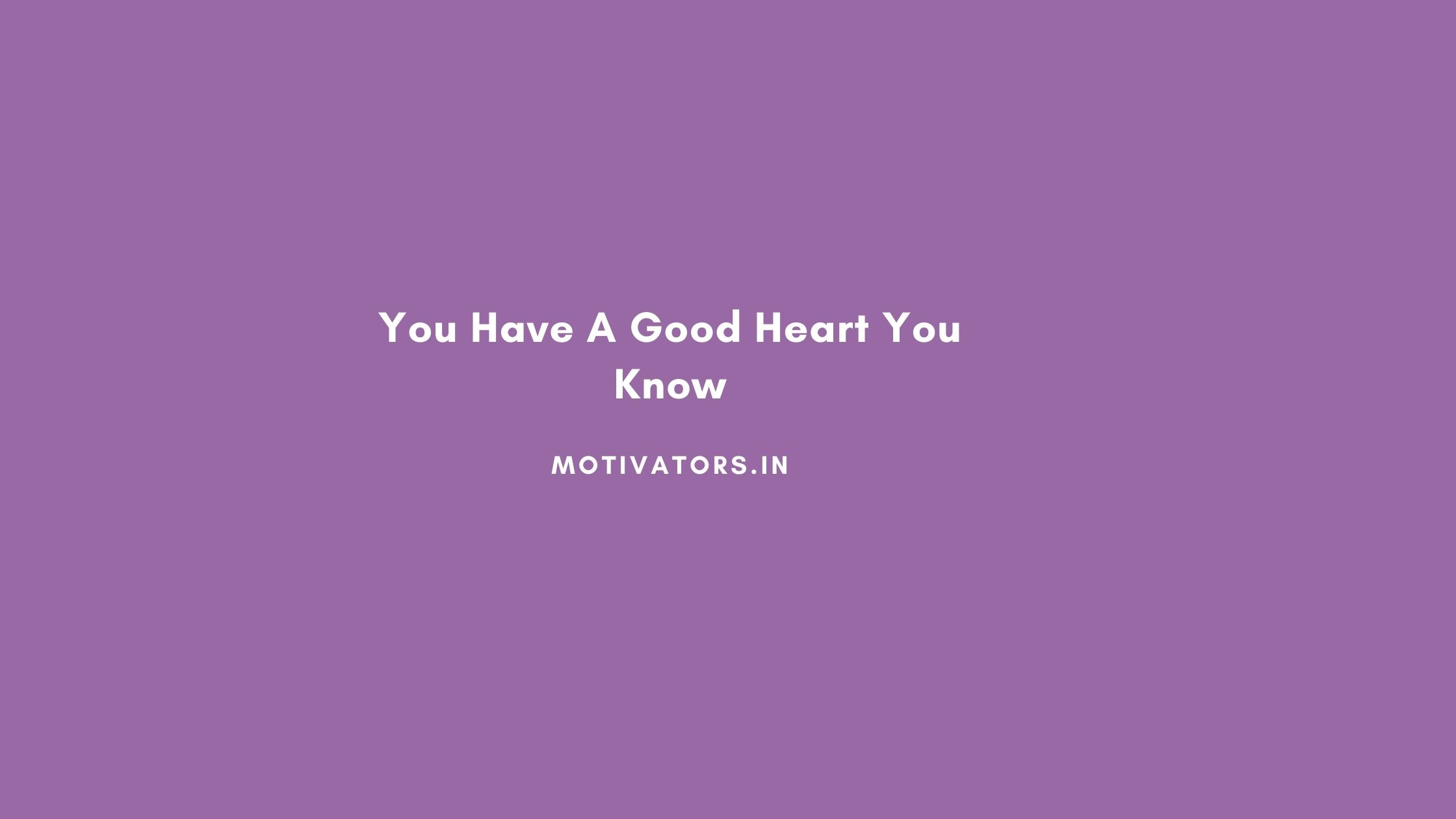 You Have A Good Heart You Know