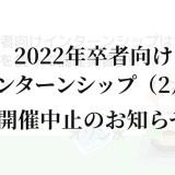 【告知】2022年卒者向けインターンシップ(2月)開催中止のお知らせ