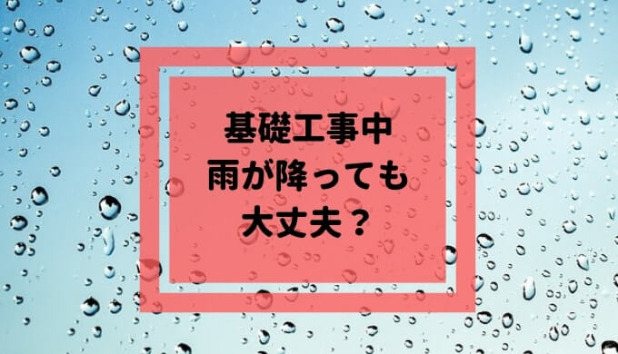 一条工務店の基礎工事中に雨が降っても大丈夫?