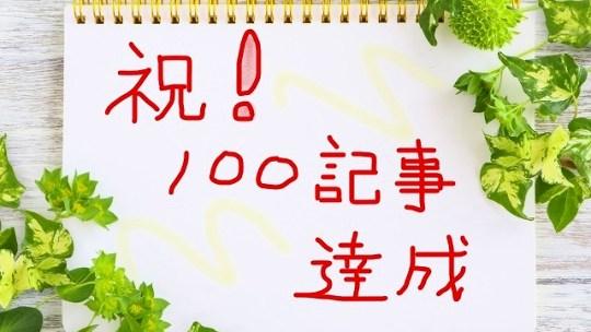 祝!100記事達成の御礼【記事のまとめ読みはココで!】