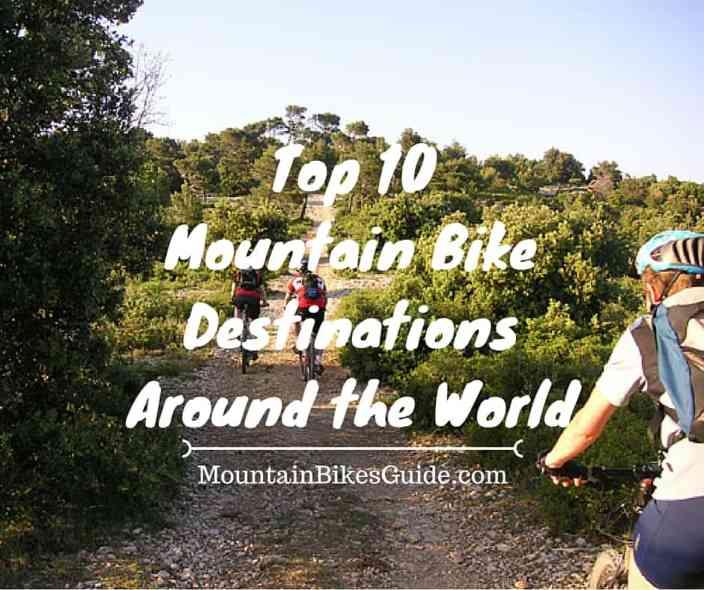 Top 10 Mountain Bike Destinations Around the World