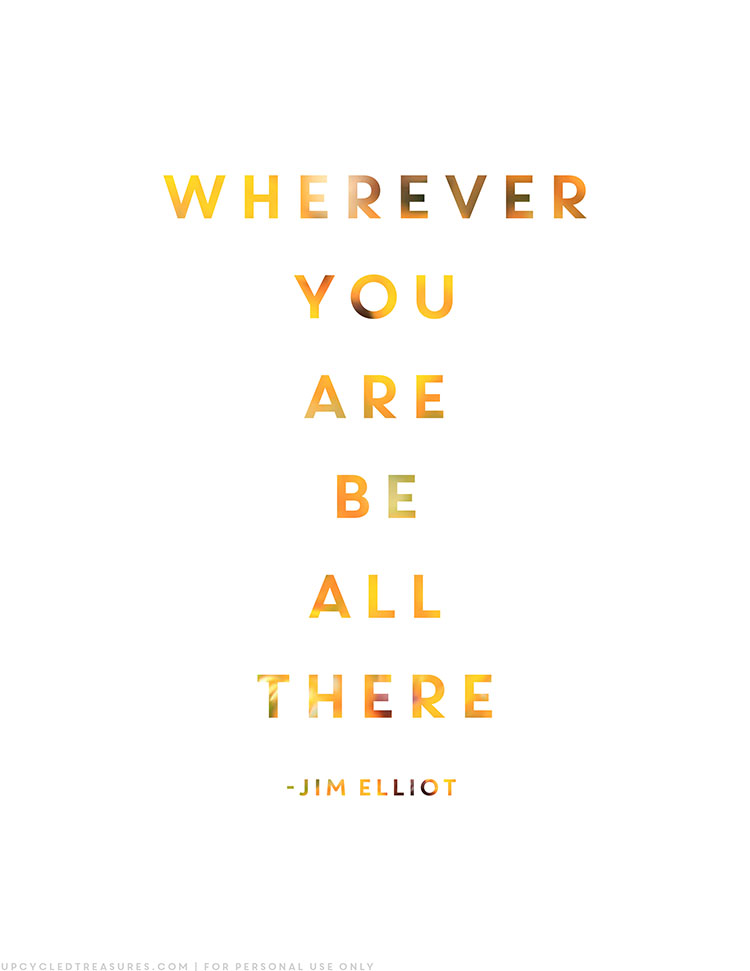 """Practicing being present with FREE printable that includes the quote from Jim Elliot """"Wherever you are, be all there"""" 