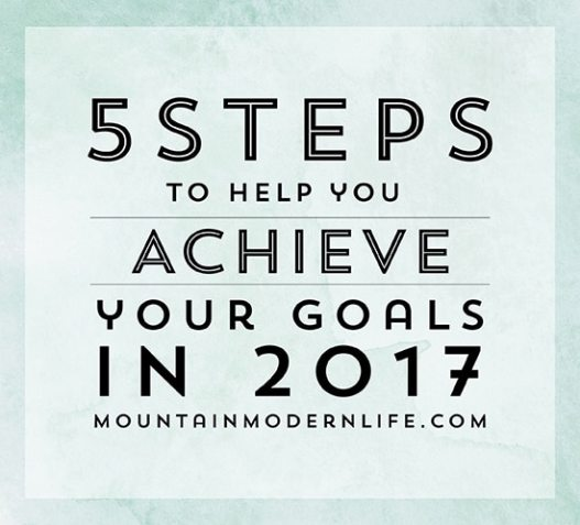 5 Steps to help you achieve your Goals in 2017 | MountainModernLife.com