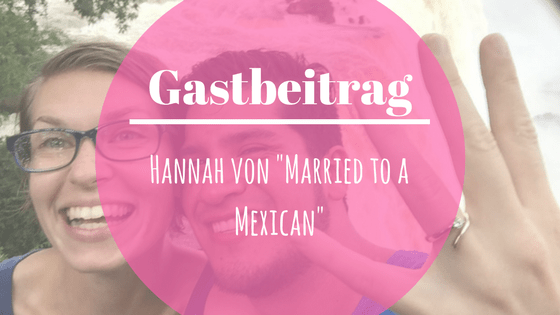 Gastbeitrag - Hannah von Married to a Mexican""