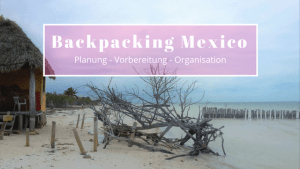 Backpacking Mexico: Planung, Vorbereitung, Organisation