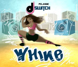 DJ-Switch-Whine-300x260 [Fresh Music] DJ Switch - Whine |[@dj_switchaholic]