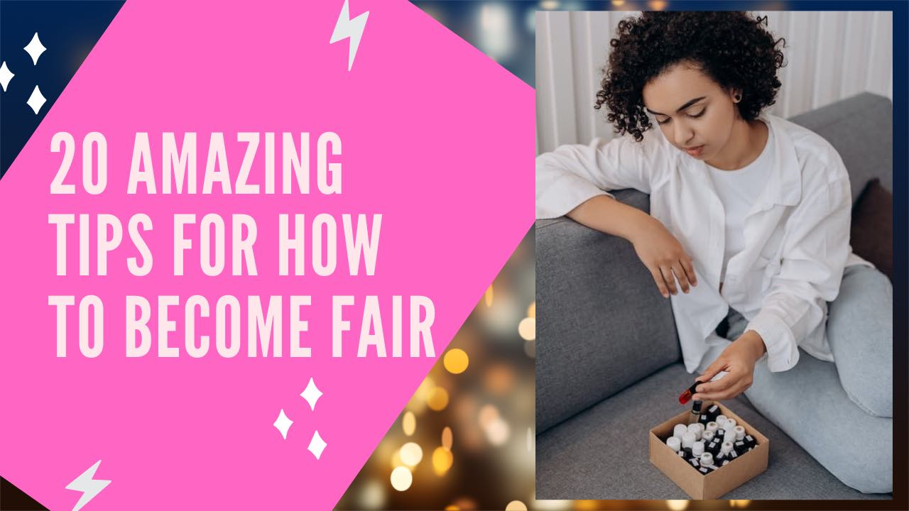 20 Amazing Tips For How To Become Fair