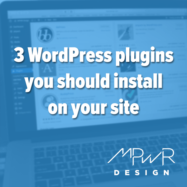 3 WordPress Plugins You Should Install on Your Site