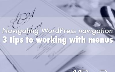 Navigating WordPress navigation: 3 tips to working with menus
