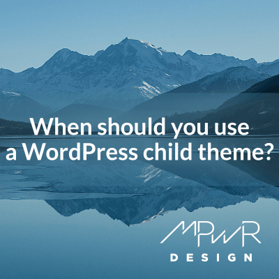When should you use a WordPress child theme?