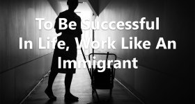 To Be Successful In Life, Work Like An Immigrant