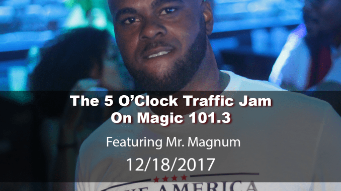 The 5 O'Clock Traffic Jam 20171218 featuring Gainesville's #1 DJ, Mr. Magnum on Magic 101.3