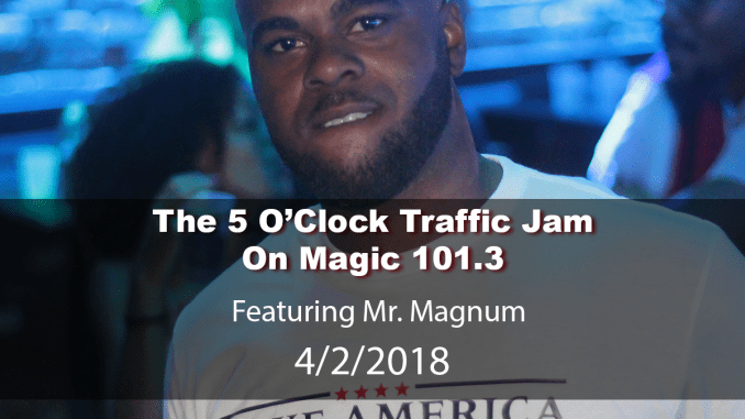The 5 O'Clock Traffic Jam 20180402 featuring Gainesville's #1 DJ, Mr. Magnum on Magic 101.3
