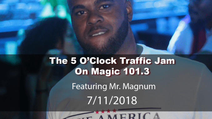 The 5 O'Clock Traffic Jam 20180711 featuring Gainesville's #1 DJ, Mr. Magnum on Magic 101.3