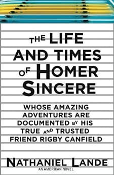 The Life and Times of Homer Sincere Whose Amazing Adventures areDocumented by His True and Trusted Friend Rigby Canfield: An American Novel by Nathaniel Lande, Mr. Media Interviews