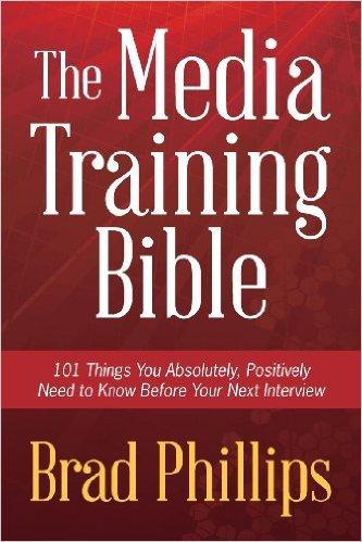 The Media Training Bible by Brad Phillips, Mr. Media Interviews