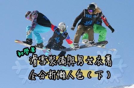 滑雪裝備,滑雪衣服,滑雪裝,雪衣,雪板,雪靴,雪褲,snowboard,skiequipment,新手滑雪,滑雪2019,滑雪2018