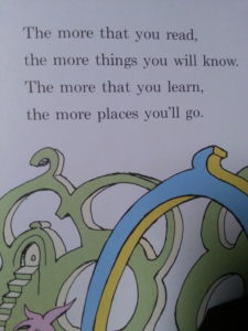 The more that the you read, the more things you know. The more that you learn, the more places you'll go