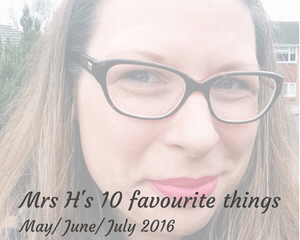 "A faded photograph of the close up of a pretty brunette lady's face with the title "" Mrs H's 10 favourite things - May/ June/ July 2016"" _ Mrs H's favourite things"