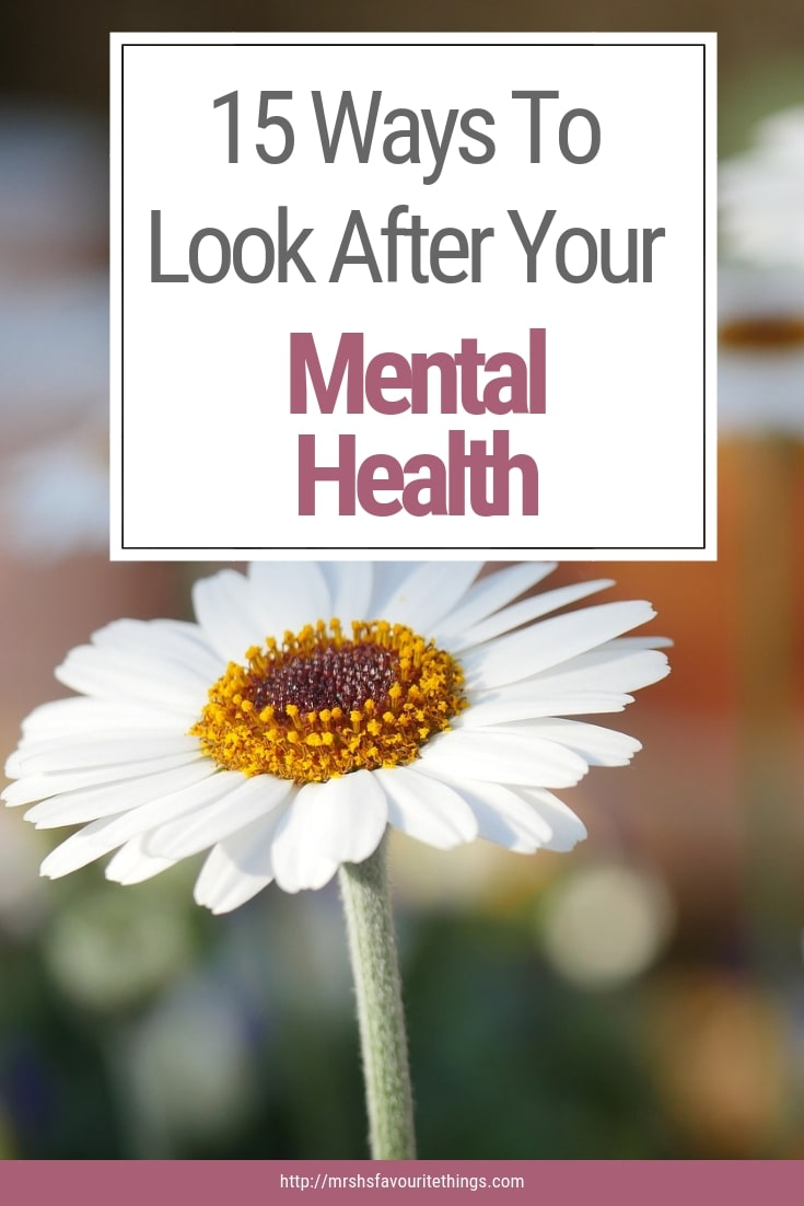 "A photograph of a daisy and a pinnable image with the title ""15 Ways To Look After Your Mental Health"" - 15 Ways To Look After Your Mental Health - Mrs H's favourite things"