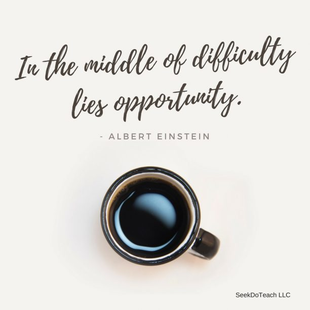 In the middle of difficulty lies opportunity. – Albert Einstein