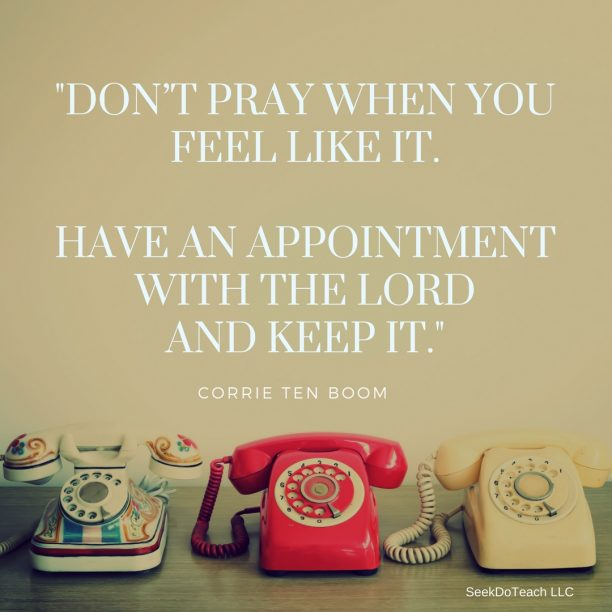 """Don't pray when you feel like it. Have an appointment with the Lord and keep it."" Corrie ten Boom"