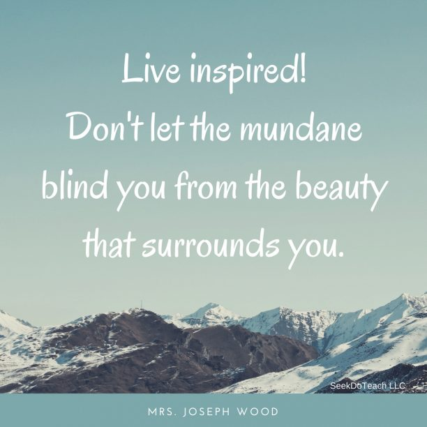 Live inspired! Don't let the mundane blind you from the beauty that surrounds you. ~ Mrs. Joseph Wood