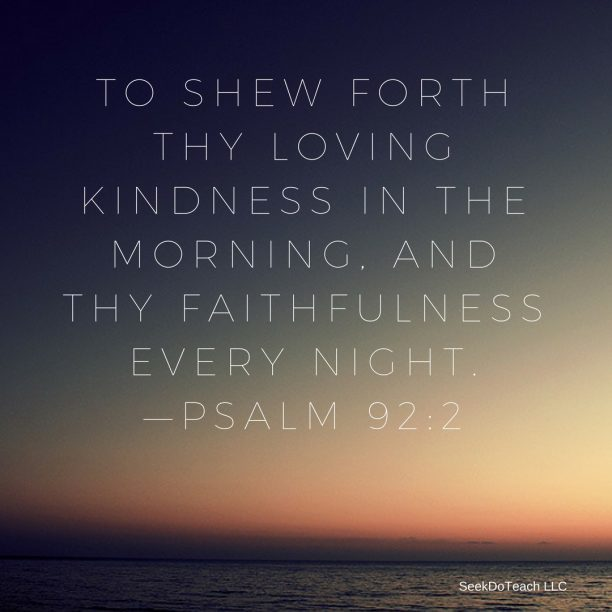 """To shew forth thy lovingkindness in the morning, and thy faithfulness every night.""—Psalm 92:2."
