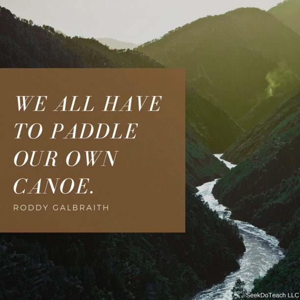 We all have to paddle our own canoe. Roddy Galbraith