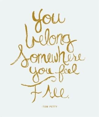 You belong somewhere you feel free. - Tom Petty
