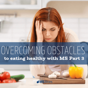 Overcoming Obstacles To Eating Healthy With MS Part 3