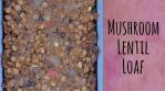 Mushroom Lentil Loaf