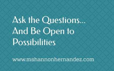 Ask the Questions…And Be Open to Possibilities