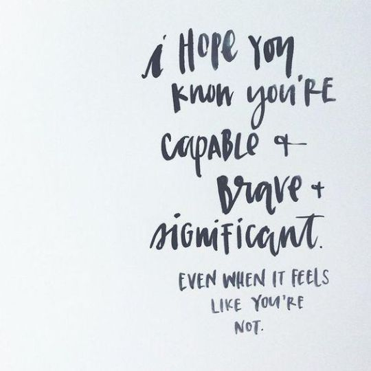 Inspiration Board - Inspirational Quotes. I hope you know that you are capable and brave and significant even when it feels like you're not