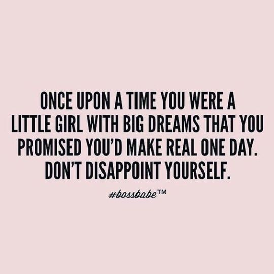 Inspiration Board - Inspirational Quotes. Once upon a time you were a little girl with big dreams that you promised you'd make real one day. Don't disappoint yourself.