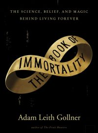 The Book of Immortality, by Adam Leith Gollner