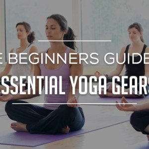 The Beginners Guide to Essential Yoga Gears