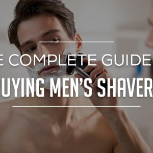 The Complete Guide to Buying Mens Shavers