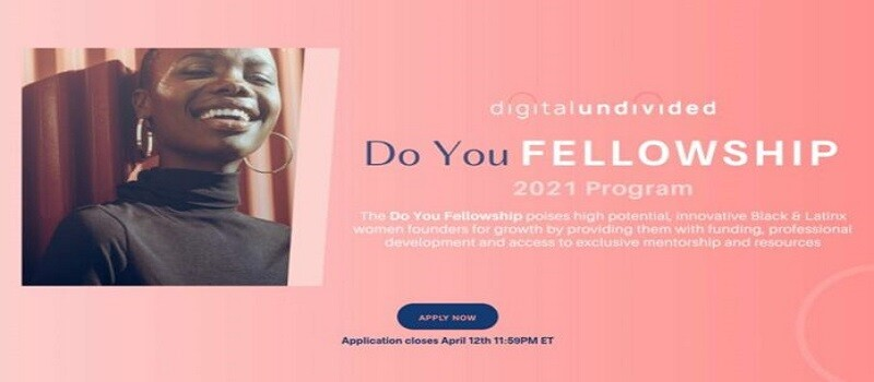 Do You Fellowship 2021 for Black and Latinx Women Founders ($5,000 cash investment): (Deadline 12 April 2021)