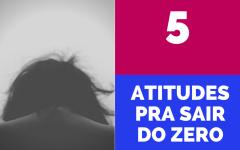 5 Atitudes pra Sair do Zero