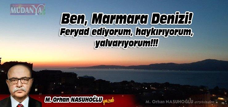 Ben, Marmara Denizi! Feryad ediyorum, haykırıyorum, yalvarıyorum!