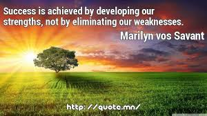 success is achieved by developing our strengths, not by eliminating our weaknesses-marilyn vos savant