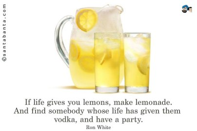 if life gives you lemons, make lemonade - bob white
