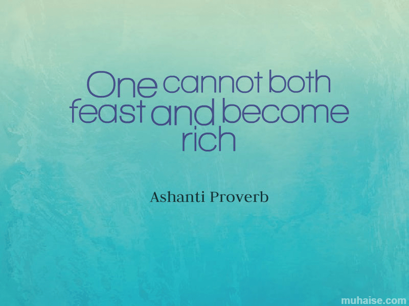 One cannot both feast and become rich