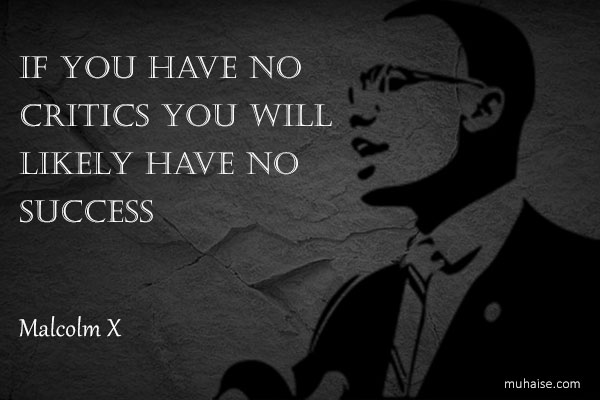 If you have no critics you will likely have no success: Malcolm X