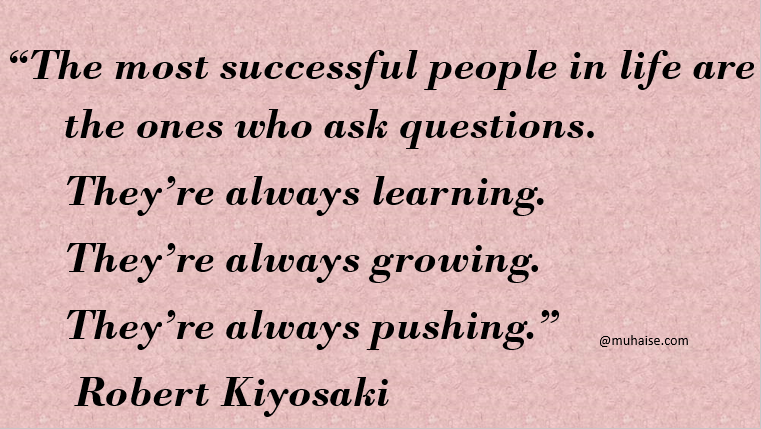 You have to be inquisitive in order to succeed in life