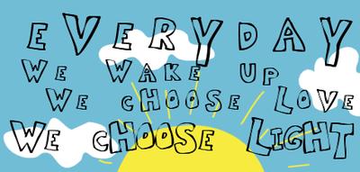 every day we wake up we choose love we choose light