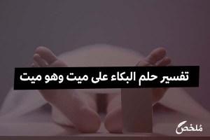 تفسير حلم البكاء على ميت وهو ميت